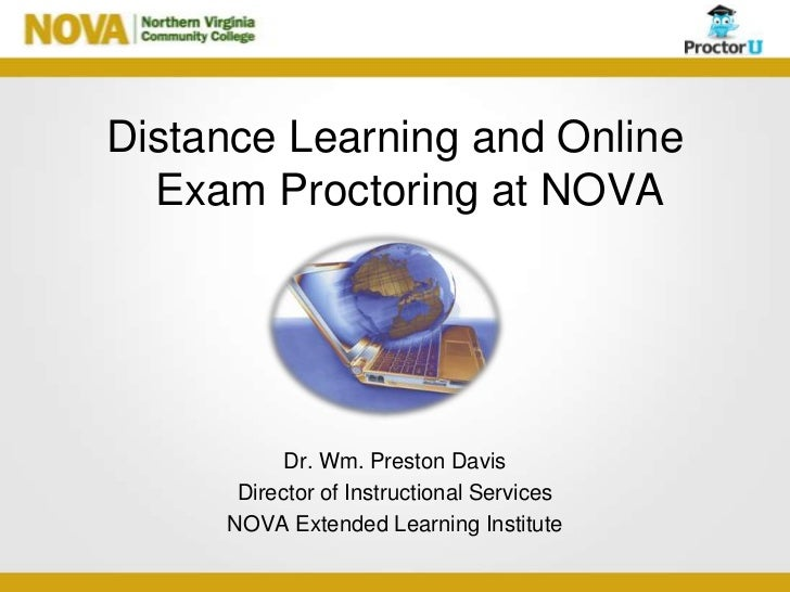 Distance Learning and Online  Exam Proctoring at NOVA           Dr. Wm. Preston Davis      Director of Instructional Servi...