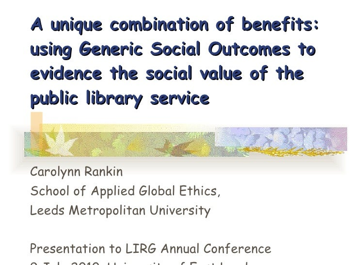 A unique combination of benefits: using Generic Social Outcomes to evidence the social value of the public library service...