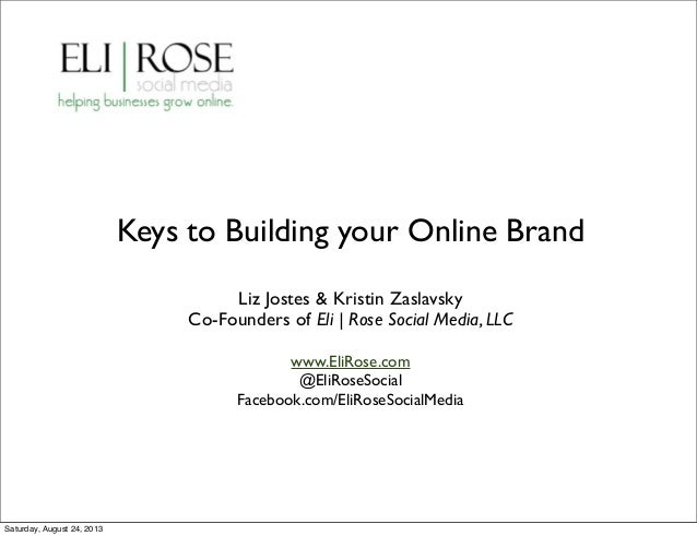 Keys to Building your Online Brand Liz Jostes & Kristin Zaslavsky Co-Founders of Eli | Rose Social Media, LLC www.EliRose....