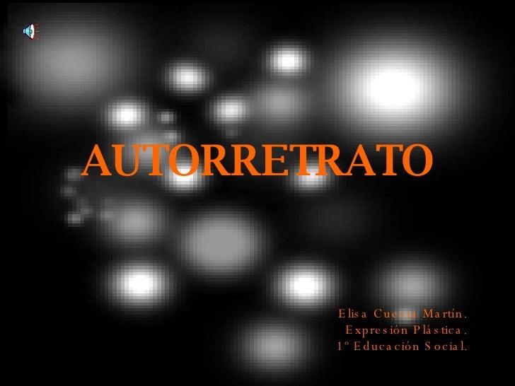 AUTORRETRATO <ul><li>Elisa Cuesta Martín.  </li></ul><ul><li>Expresión Plástica.  </li></ul><ul><li>1º Educación Social.  ...