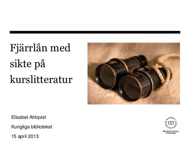 Fjärrlån medsikte påkurslitteraturElisabet AhlqvistKungliga biblioteket15 april 2013http://tinyurl.com/bvlo49j
