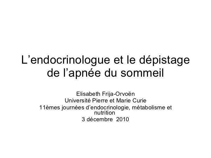 L'endocrinologue et le dépistage de l'apnée du sommeil Elisabeth Frija-Orvoën Université Pierre et Marie Curie 11èmes jour...