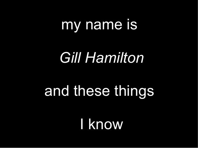 my name is Gill Hamilton and these things I know