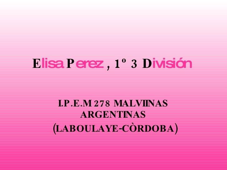 E lisa  P erez  , 1º 3 D ivisión   I.P.E.M   278 MALVIINAS ARGENTINAS (LABOULAYE-CÒRDOBA)