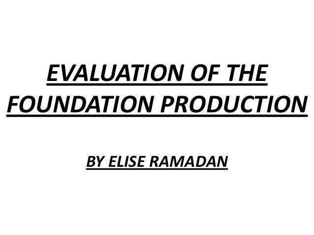EVALUATION OF THEFOUNDATION PRODUCTIONBY ELISE RAMADAN