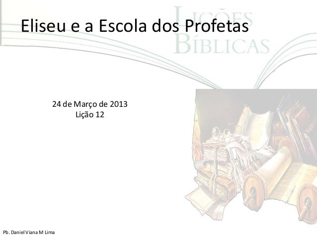 Eliseu e a Escola dos Profetas                     24 de Março de 2013                           Lição 12Pb. Daniel Viana ...
