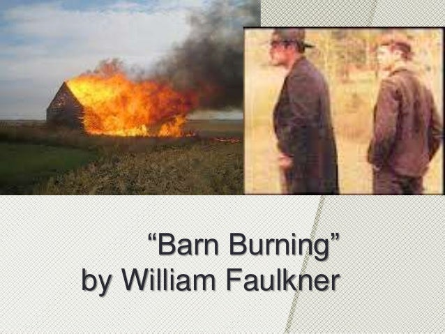 william faulkner burning barn Barn burning by william faulkner contains a strong symbolism of fire abner thrives on feeling powerful and in control, which is fulfilled through the burning whether.