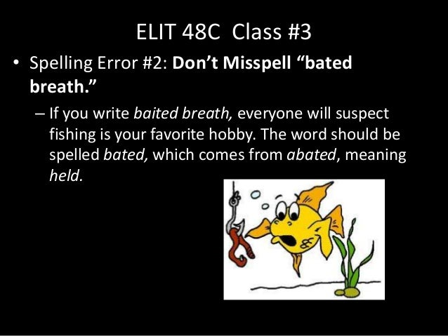 "ELIT 48C Class #3• Spelling Error #2: Don't Misspell ""bated  breath.""  – If you write baited breath, everyone will suspect..."