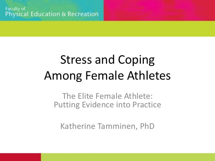 Stress and Coping Among Female Athletes<br />The Elite Female Athlete: Putting Evidence into Practice<br />Katherine Tammi...