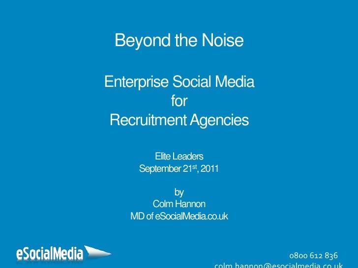 Beyond the NoiseEnterprise Social MediaforRecruitment AgenciesElite LeadersSeptember 21st, 2011byColm HannonMD of eSocialM...