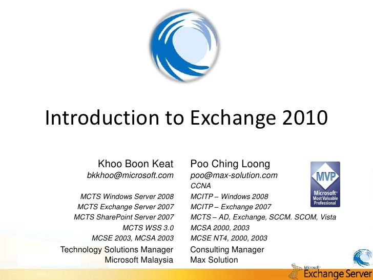 Introduction to Exchange 2010           Khoo Boon Keat          Poo Ching Loong        bkkhoo@microsoft.com       poo@max-...
