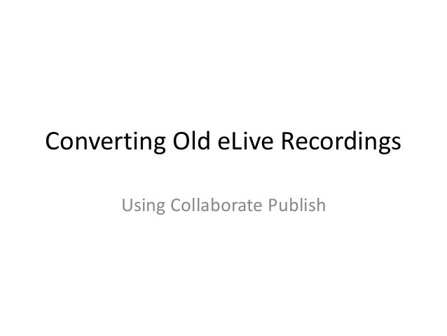 Converting Old eLive Recordings Using Collaborate Publish