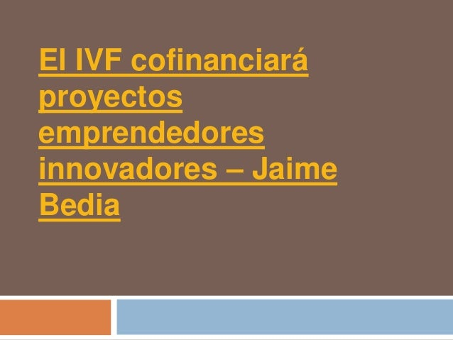 El IVF cofinanciaráproyectosemprendedoresinnovadores – JaimeBedia
