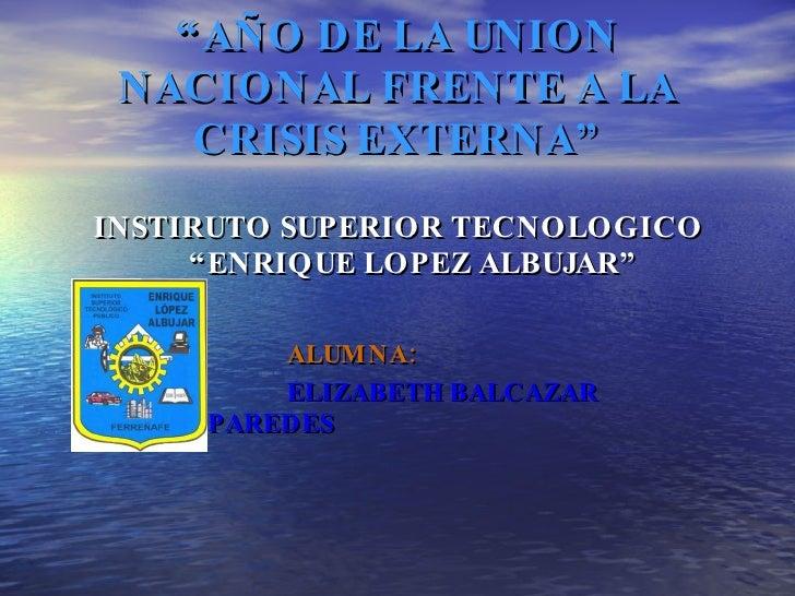 """ AÑO DE LA UNION NACIONAL FRENTE A LA CRISIS EXTERNA"" <ul><li>INSTIRUTO SUPERIOR TECNOLOGICO ""ENRIQUE LOPEZ ALBUJAR"" </li..."
