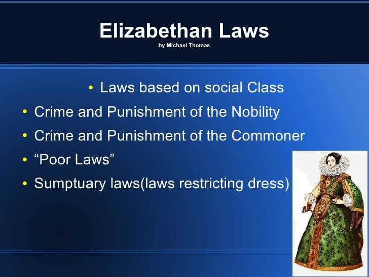 Elizabethan Laws by Michael Thomas <ul><li>Laws based on social Class </li></ul><ul><li>Crime and Punishment of the Nobili...