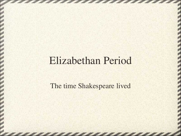 Elizabethan Period The time Shakespeare lived