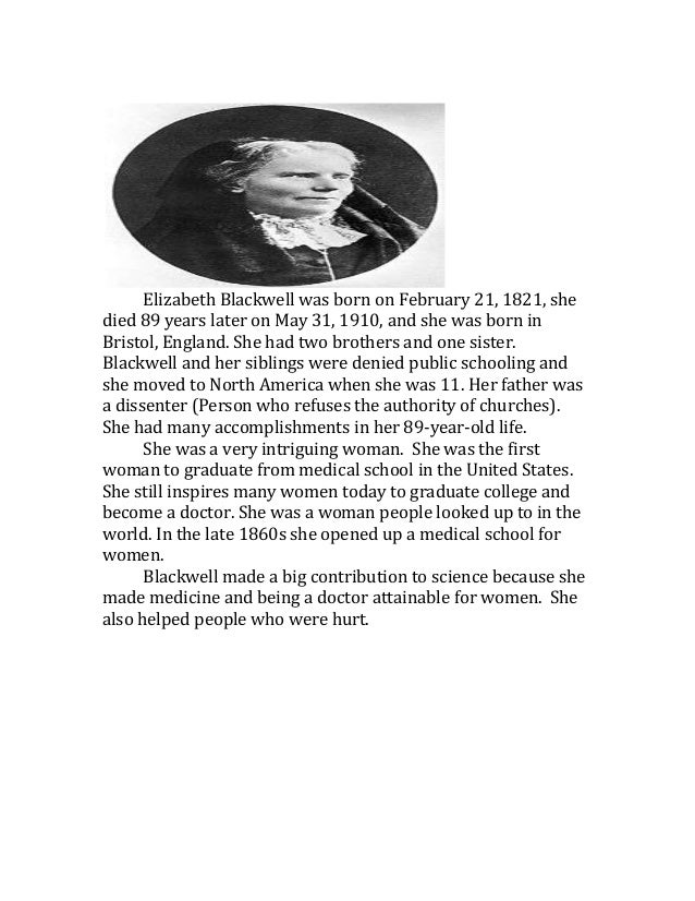 Elizabeth Blackwell was born on February 21, 1821, shedied 89 years later on May 31, 1910, and she was born inBristol, Eng...
