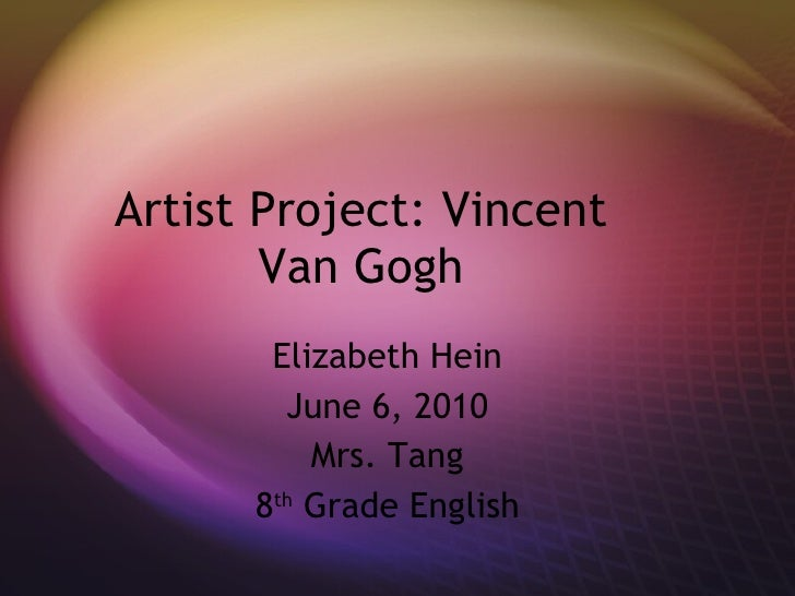 Artist Project: Vincent Van Gogh Elizabeth Hein June 6, 2010 Mrs. Tang 8 th  Grade English