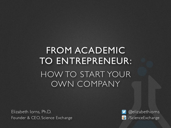 FROM ACADEMIC               TO ENTREPRENEUR:                HOW TO START YOUR                  OWN COMPANYElizabeth Iorns,...
