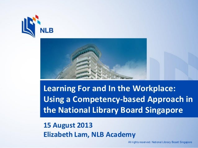 All rights reserved. National Library Board Singapore Learning For and In the Workplace: Using a Competency-based Approach...