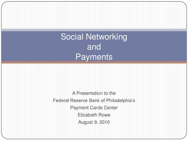 Social Networkingand Payments<br />A Presentation to the <br />Federal Reserve Bank of Philadelphia's<br />Payment Cards C...