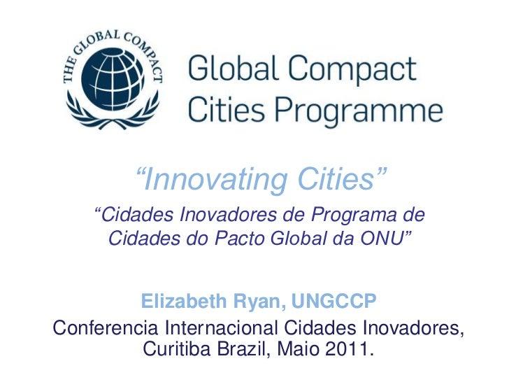 """""""Innovating Cities""""    """"Cidades Inovadores de Programa de      Cidades do Pacto Global da ONU""""         Elizabeth Ryan, UNG..."""