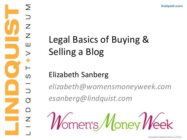 Legal Basics of Buying & Selling a Blog Elizabeth Sanberg elizabeth@womensmoneyweek.com esanberg@lindquist.com