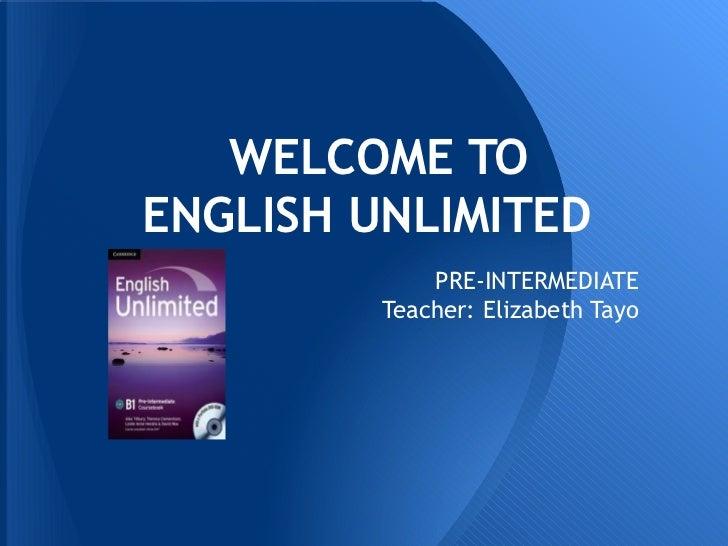 WELCOME TOENGLISH UNLIMITED             PRE-INTERMEDIATE         Teacher: Elizabeth Tayo