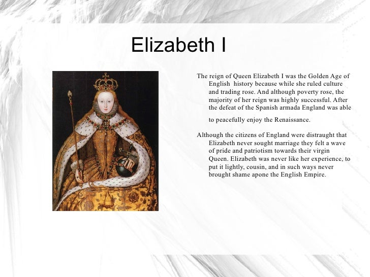 Elizabeth I  The reign of Queen Elizabeth I was the Golden Age of English  history because while she ruled culture and tra...