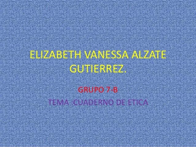 ELIZABETH VANESSA ALZATE       GUTIERREZ.          GRUPO 7-B   TEMA :CUADERNO DE ETICA