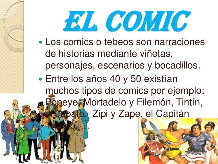 El comic<br />Los comics o tebeos son narraciones de historias mediante viñetas, personajes, escenarios y bocadillos. <br ...