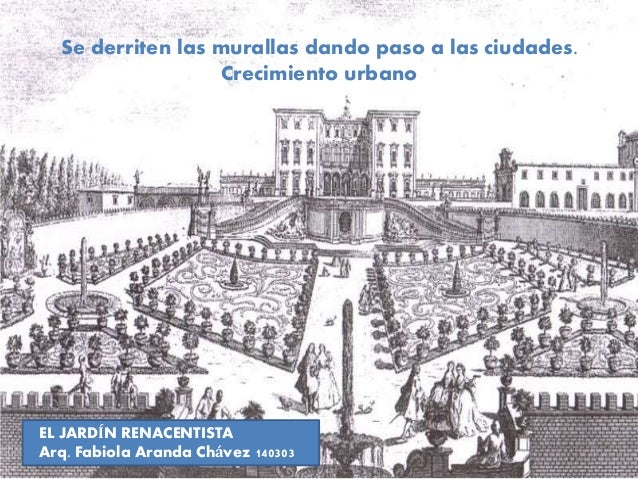 Se derriten las murallas dando paso a las ciudades. Crecimiento urbano  EL JARDÍN RENACENTISTA Arq. Fabiola Aranda Chávez ...