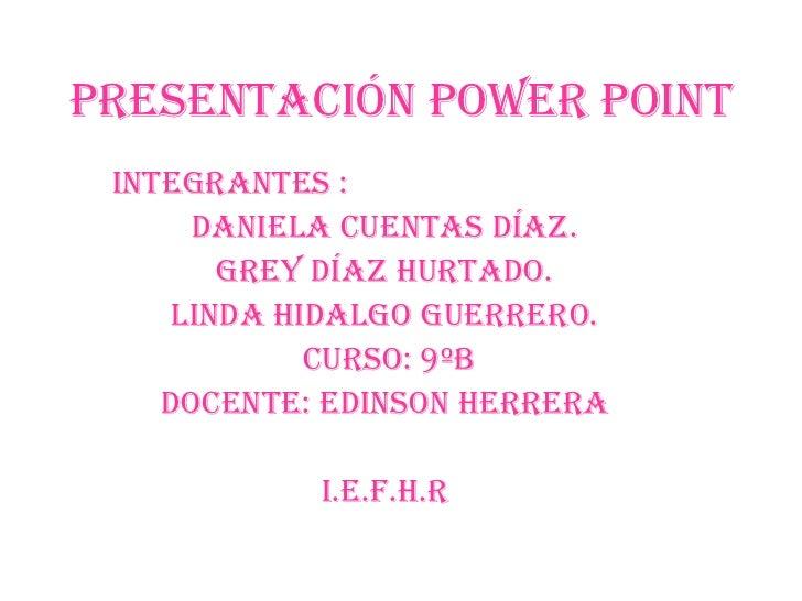 Presentación poWer point<br />Integrantes :<br />Daniela cuentas Díaz.<br />Grey Díaz hurtado.<br />LINDA HIDALGO GUERRERO...