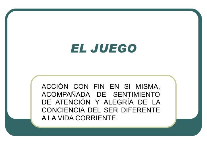 EL JUEGO ACCIÓN CON FIN EN SI MISMA, ACOMPAÑADA DE SENTIMIENTO DE ATENCIÓN Y ALEGRÍA DE LA CONCIENCIA DEL SER DIFERENTE A ...