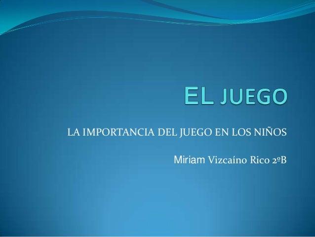 LA IMPORTANCIA DEL JUEGO EN LOS NIÑOS Miriam Vizcaíno Rico 2ºB