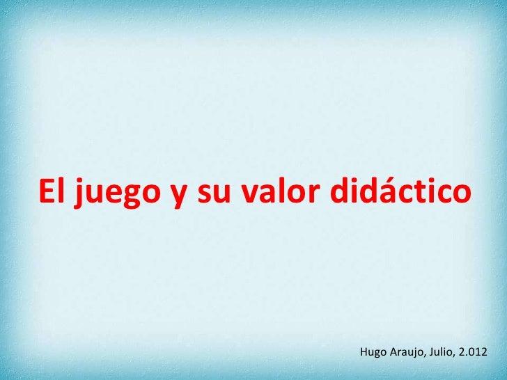 El juego y su valor didáctico                     Hugo Araujo, Julio, 2.012