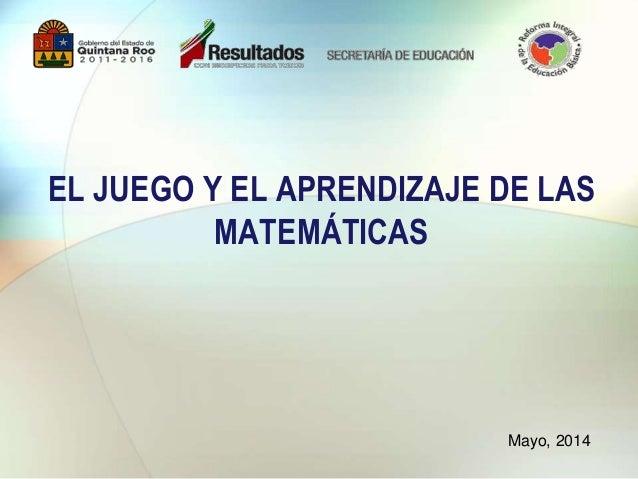 EL JUEGO Y EL APRENDIZAJE DE LAS MATEMÁTICAS Mayo, 2014