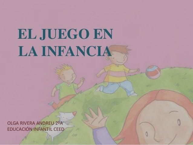 EL JUEGO EN LA INFANCIA  OLGA RIVERA ANDREU 2ºA EDUCACIÓN INFANTIL CEED