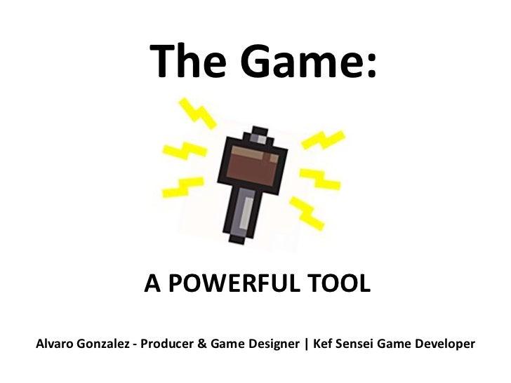 The Game:<br />A POWERFUL TOOL<br />Alvaro Gonzalez - Producer & Game Designer | Kef Sensei Game Developer<br />