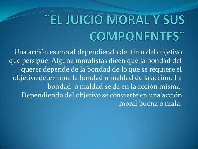 Una acción es moral dependiendo del fin o del objetivoque persigue. Alguna moralistas dicen que la bondad del    querer de...