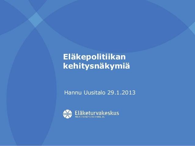 Eläkepolitiikan kehitysnäkymiä Hannu Uusitalo 29.1.2013