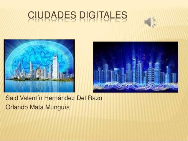 CIUDADES DIGITALES Said Valentín Hernández Del Razo Orlando Mata Munguía