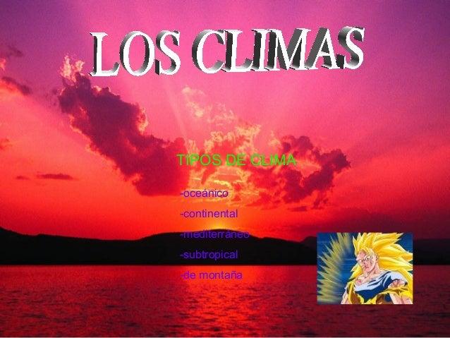 TIPOS DE CLIMA -oceánico -continental -mediterráneo -subtropical -de montaña