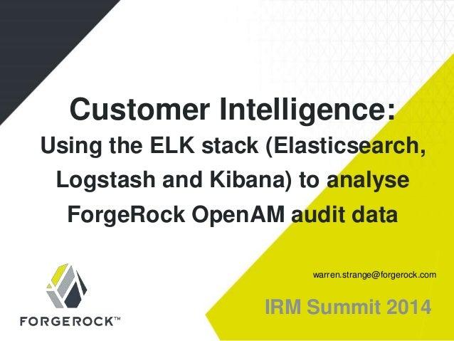 IRM Summit 2014 Customer Intelligence: Using the ELK stack (Elasticsearch, Logstash and Kibana) to analyse ForgeRock OpenA...