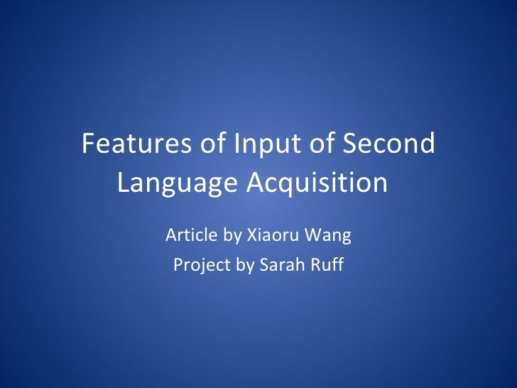 Features of Input of Second Language Acquisition Article by Xiaoru Wang Project by Sarah Ruff