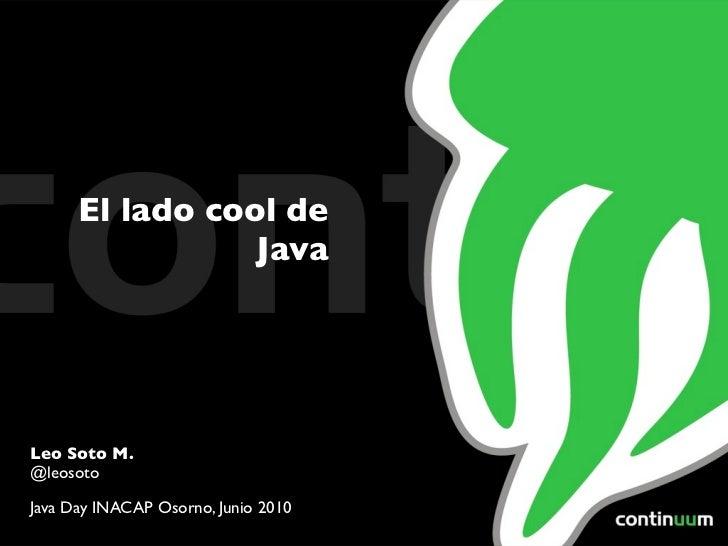 El lado cool de                 JavaLeo Soto M.@leosotoJava Day INACAP Osorno, Junio 2010