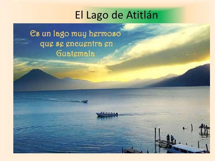 El Lago de Atitlán<br />Es un lago muy hermoso<br /> que se encuentra en <br />Guatemala<br />