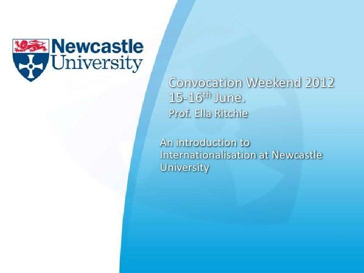 Convocation Weekend 2012 15-16th June. Prof. Ella RitchieAn introduction toInternationalisation at NewcastleUniversity