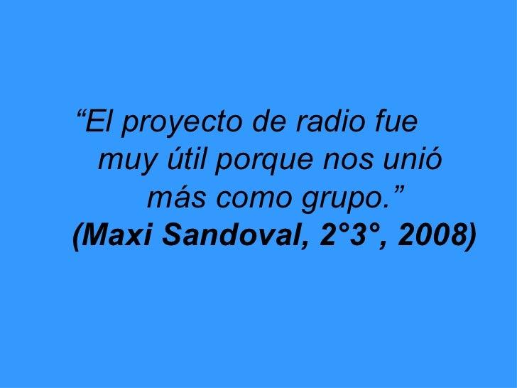 """"""" El proyecto de radio fue  muy útil porque nos unió  más como grupo."""" (Maxi Sandoval, 2°3°, 2008)"""
