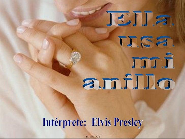 Ella usa mi anillo Intérprete:  Elvis Presley PPS TOT AUT